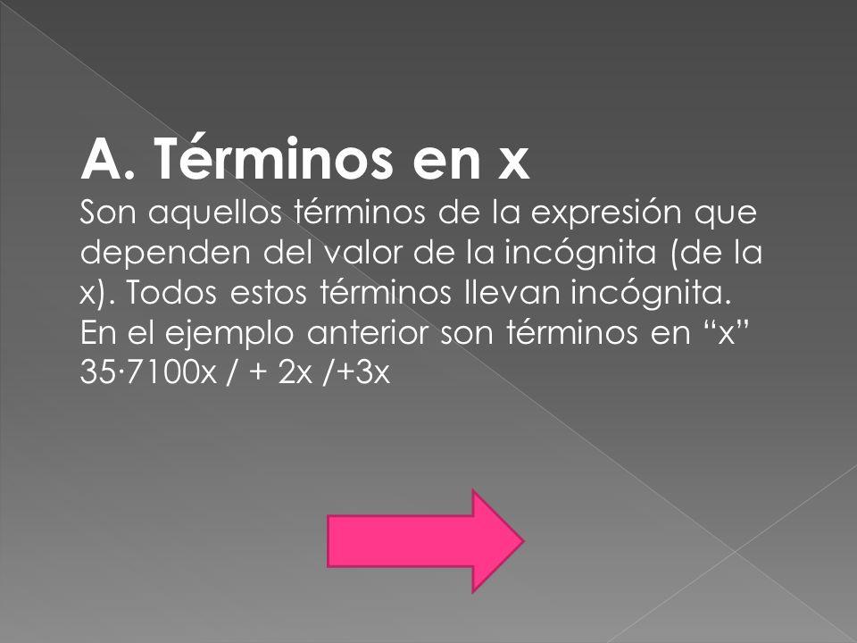 A. Términos en x Son aquellos términos de la expresión que dependen del valor de la incógnita (de la x). Todos estos términos llevan incógnita. En el