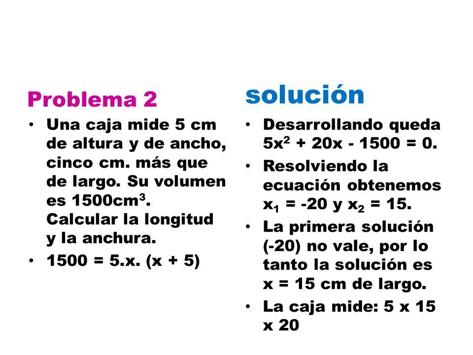 Problema 2 Una caja mide 5 cm de altura y de ancho, cinco cm. más que de largo. Su volumen es 1500cm 3. Calcular la longitud y la anchura. 1500 = 5.x.