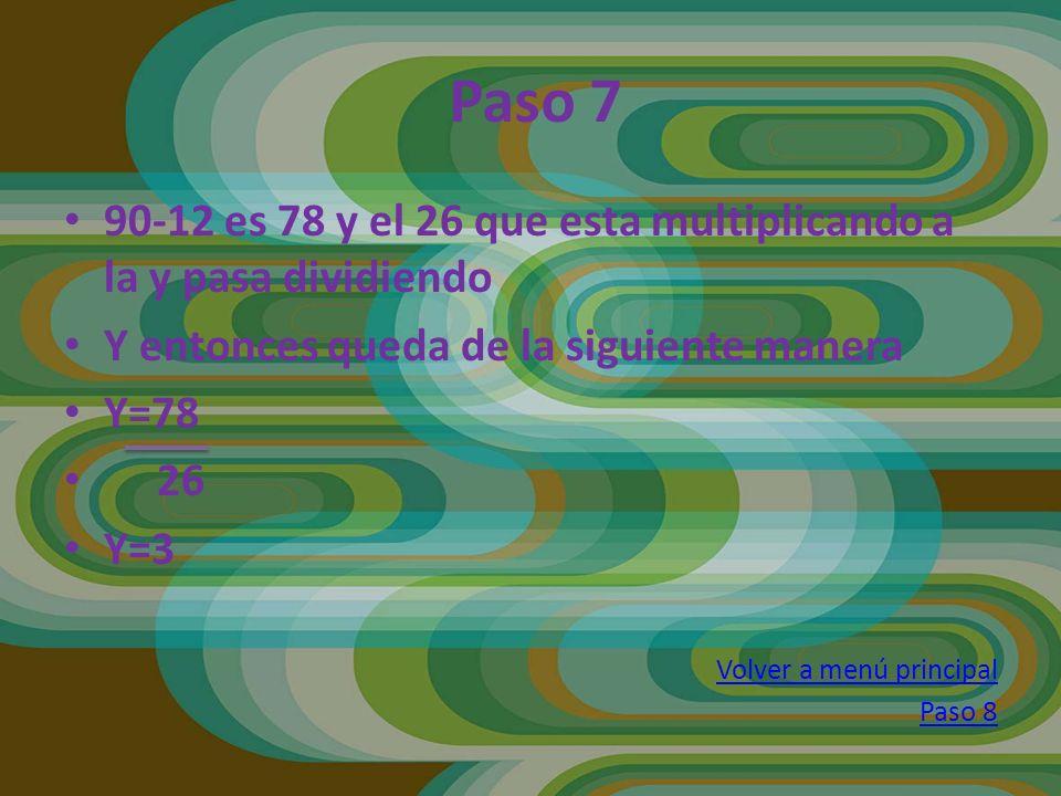 90-12 es 78 y el 26 que esta multiplicando a la y pasa dividiendo Y entonces queda de la siguiente manera Y=78 26 Y=3 Volver a menú principal Paso 8