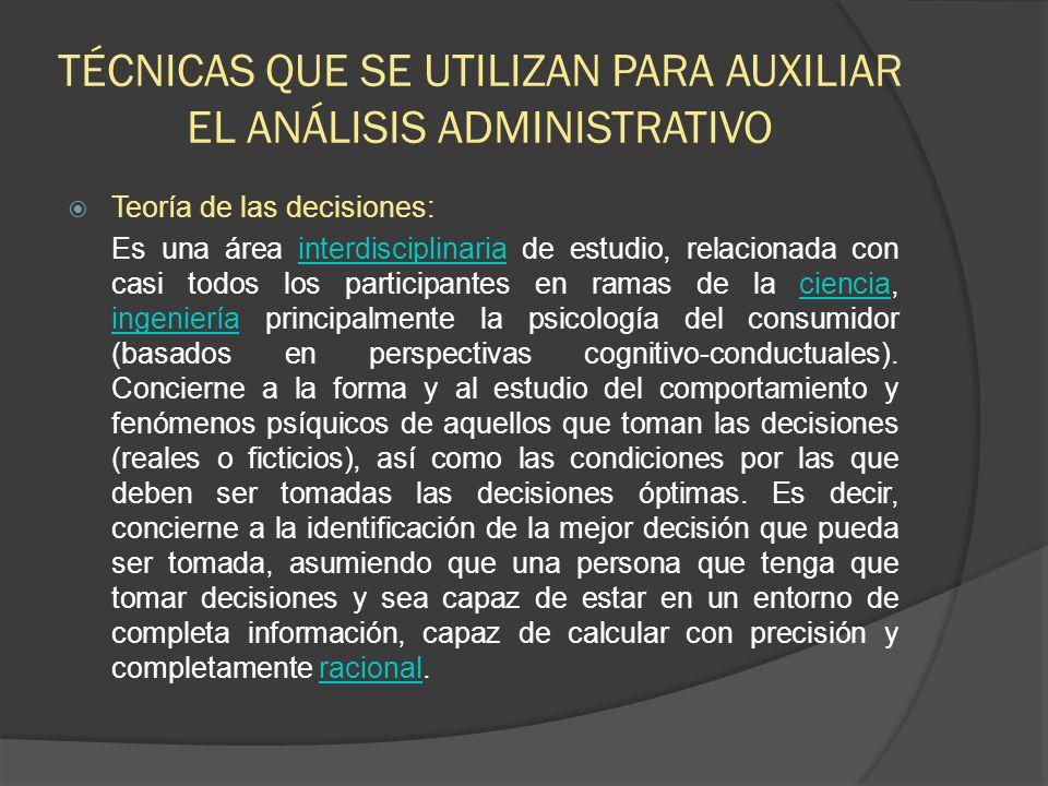 TÉCNICAS QUE SE UTILIZAN PARA AUXILIAR EL ANÁLISIS ADMINISTRATIVO Teoría de las decisiones: Es una área interdisciplinaria de estudio, relacionada con
