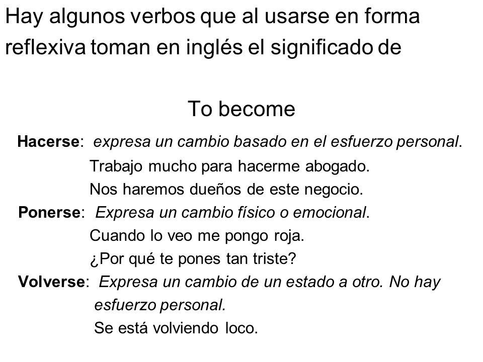 Hay algunos verbos que al usarse en forma reflexiva toman en inglés el significado de To become Hacerse: expresa un cambio basado en el esfuerzo perso