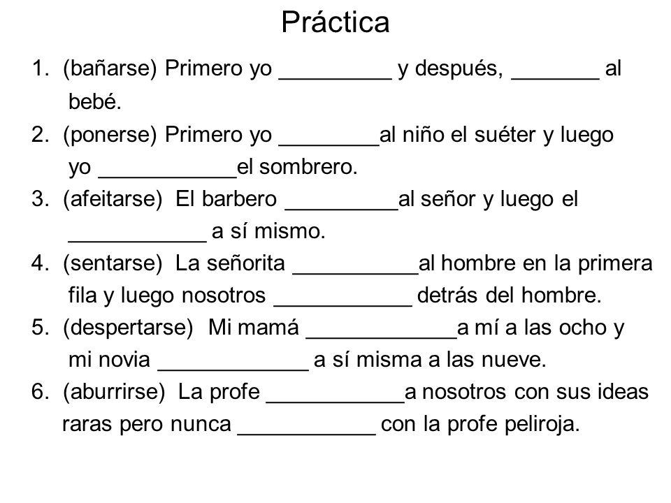 Práctica 1. (bañarse) Primero yo _________ y después, _______ al bebé. 2. (ponerse) Primero yo ________al niño el suéter y luego yo ___________el somb