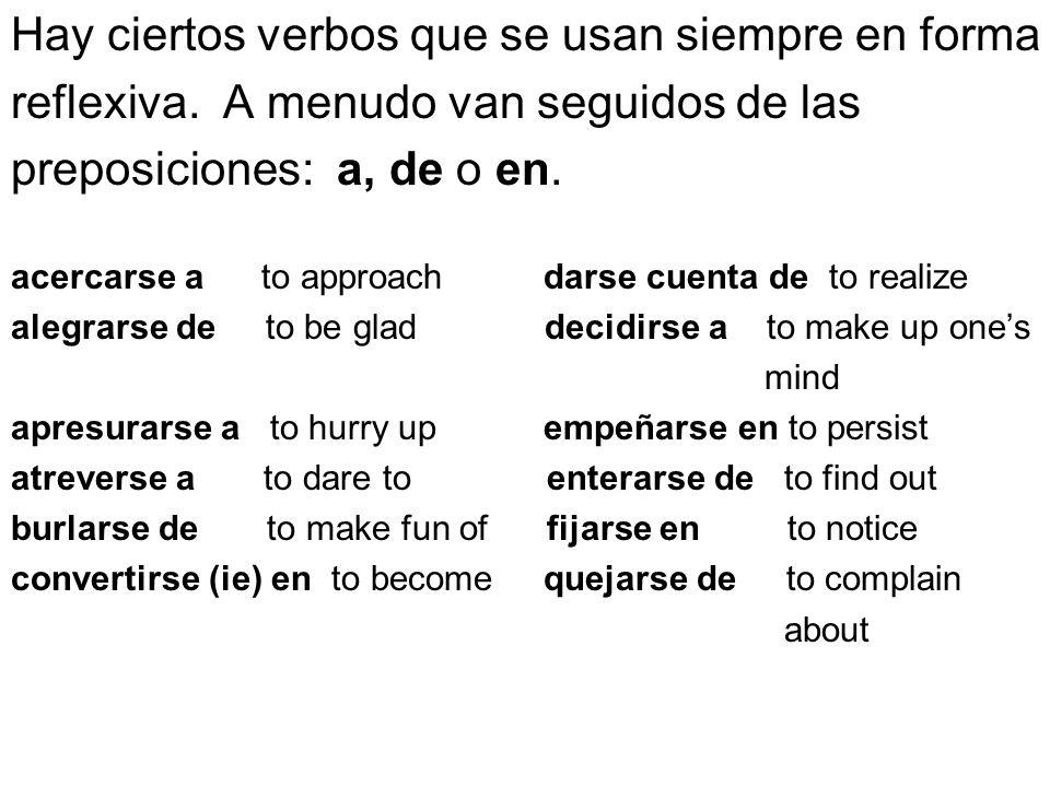 Hay ciertos verbos que se usan siempre en forma reflexiva. A menudo van seguidos de las preposiciones: a, de o en. acercarse a to approach darse cuent