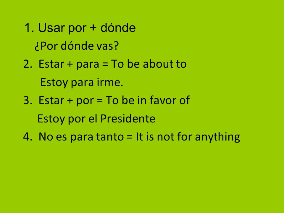 1. Usar por + dónde ¿Por dónde vas? 2. Estar + para = To be about to Estoy para irme. 3. Estar + por = To be in favor of Estoy por el Presidente 4. No