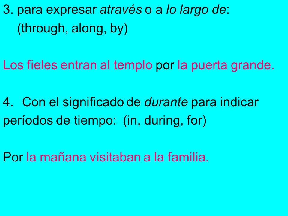 3. para expresar através o a lo largo de: (through, along, by) Los fieles entran al templo por la puerta grande. 4.Con el significado de durante para
