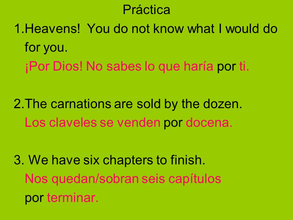 Práctica 1.Heavens! You do not know what I would do for you. ¡Por Dios! No sabes lo que haría por ti. 2.The carnations are sold by the dozen. Los clav