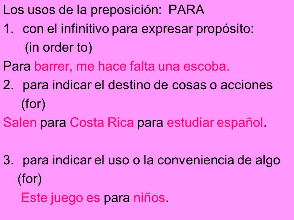Los usos de la preposición: PARA 1.con el infinitivo para expresar propósito: (in order to) Para barrer, me hace falta una escoba. 2.para indicar el d