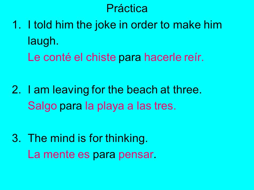 Práctica 1. I told him the joke in order to make him laugh. Le conté el chiste para hacerle reír. 2. I am leaving for the beach at three. Salgo para l