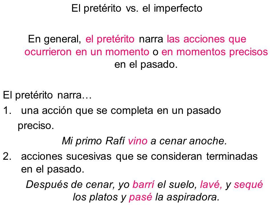 El pretérito vs. el imperfecto En general, el pretérito narra las acciones que ocurrieron en un momento o en momentos precisos en el pasado. El pretér