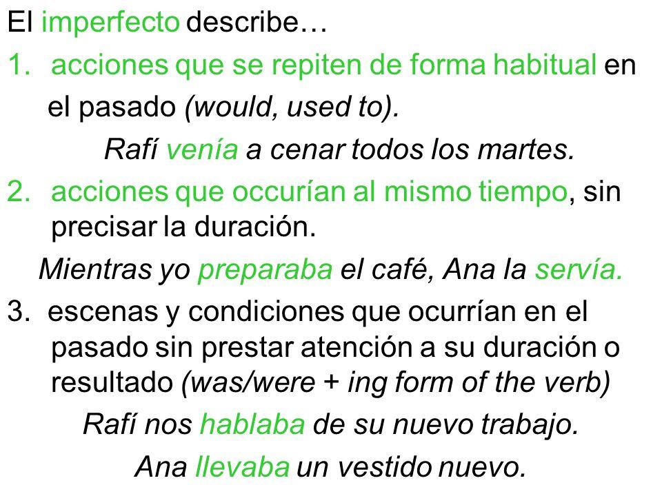 El imperfecto describe… 1.acciones que se repiten de forma habitual en el pasado (would, used to). Rafí venía a cenar todos los martes. 2.acciones que