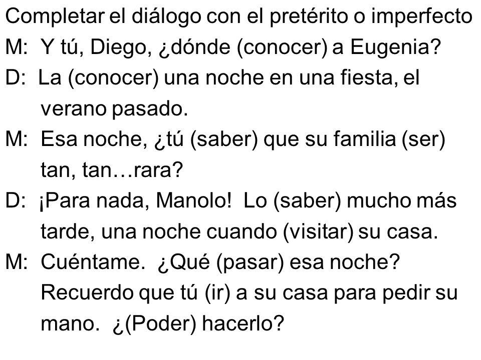 Completar el diálogo con el pretérito o imperfecto M: Y tú, Diego, ¿dónde (conocer) a Eugenia? D: La (conocer) una noche en una fiesta, el verano pasa