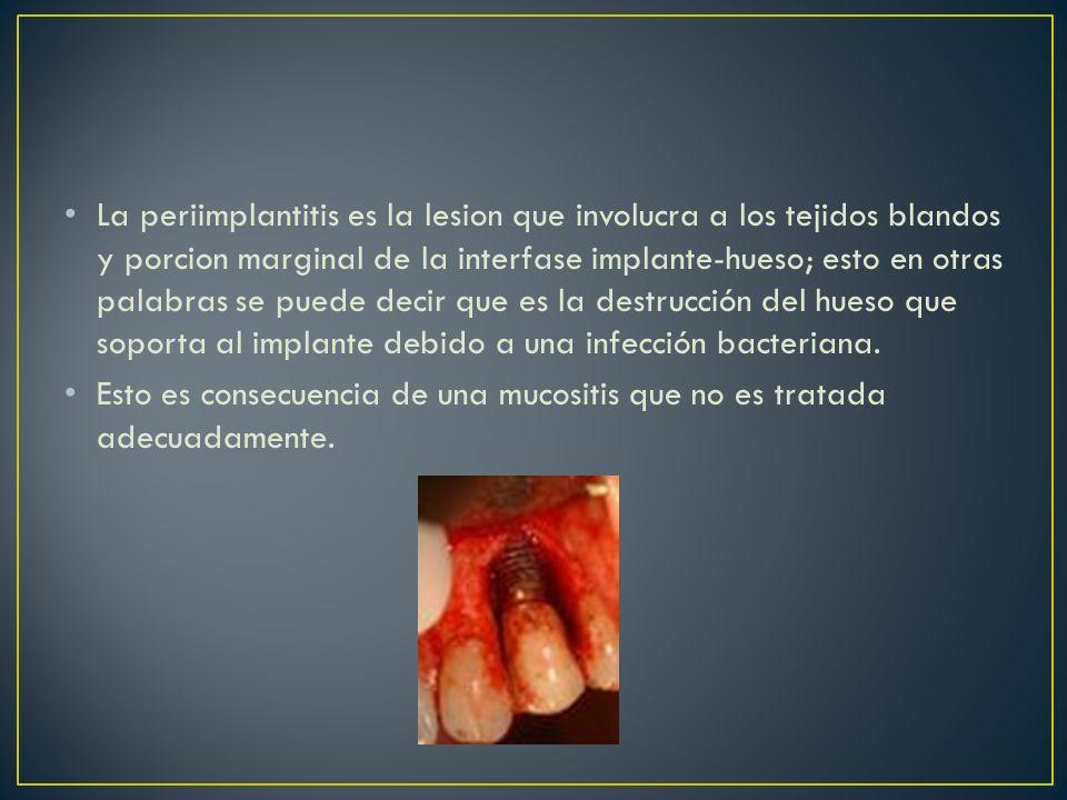 La periimplantitis es la lesion que involucra a los tejidos blandos y porcion marginal de la interfase implante-hueso; esto en otras palabras se puede