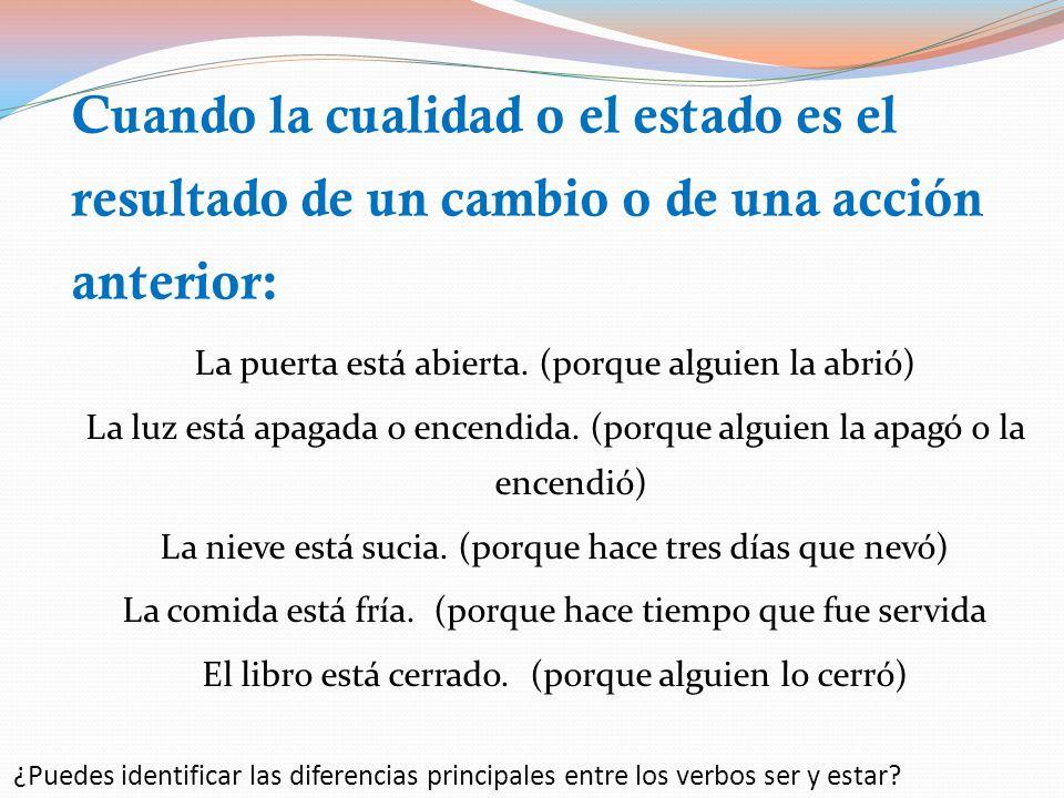 Los usos del verbo Estar: Cuando la cualidad o el estado es el resultado de un cambio o de una acción anterior Ubicación (lugar donde algo está situad