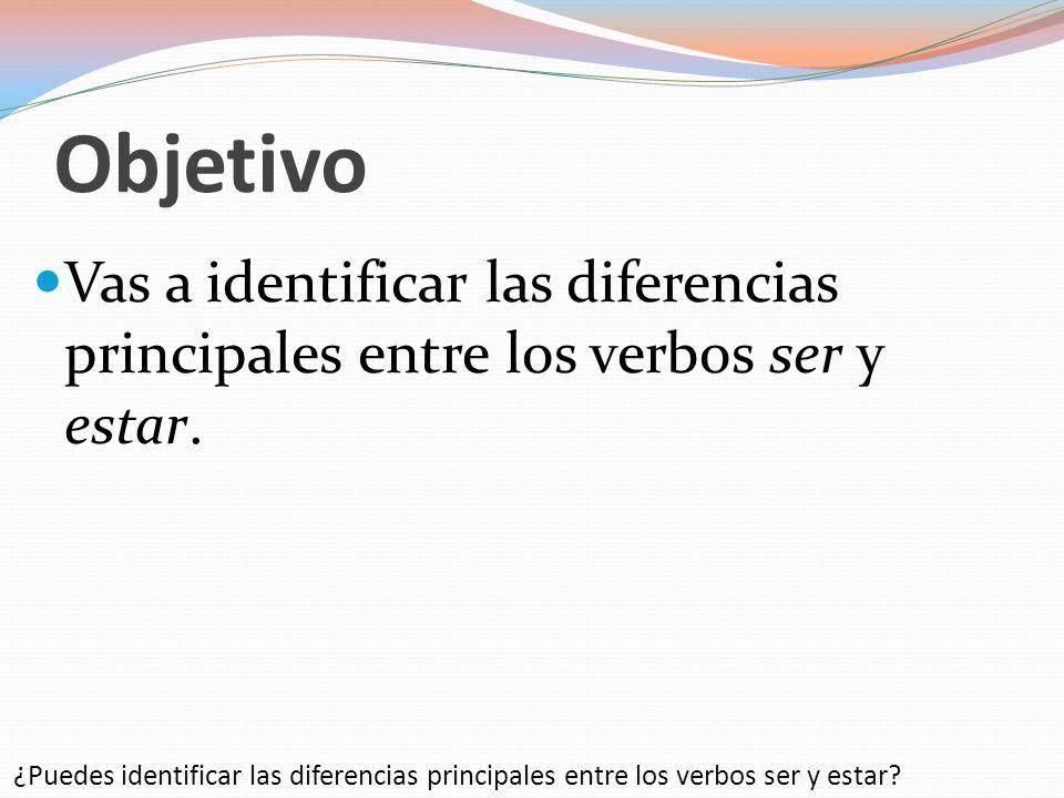 Objetivo Vas a identificar las diferencias principales entre los verbos ser y estar.