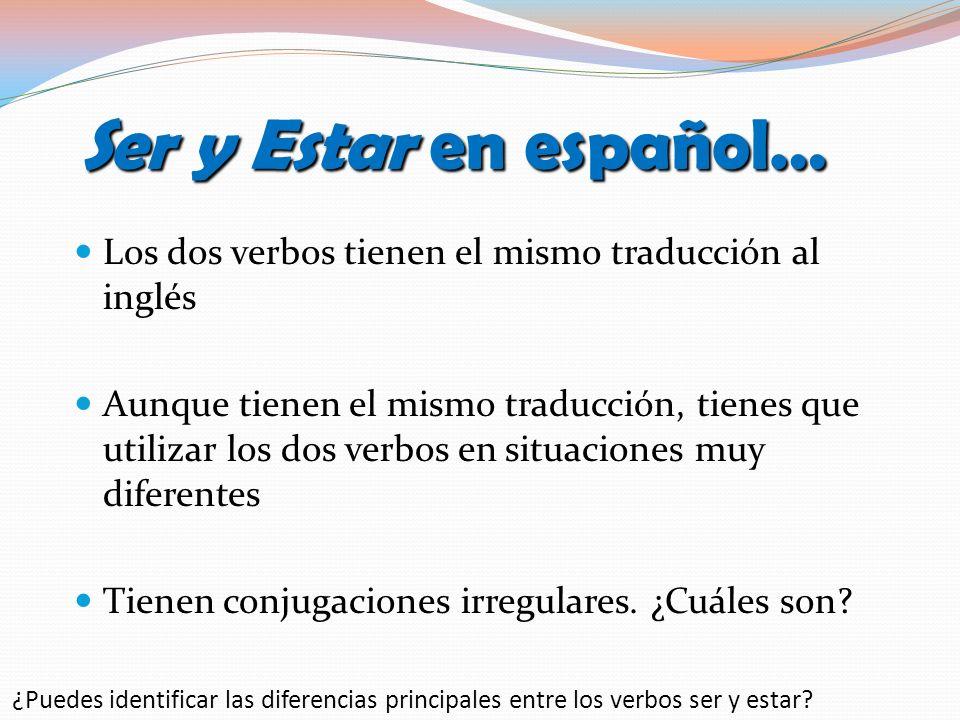 Ser y Estar en español… Los dos verbos tienen el mismo traducción al inglés Aunque tienen el mismo traducción, tienes que utilizar los dos verbos en situaciones muy diferentes Tienen conjugaciones irregulares.