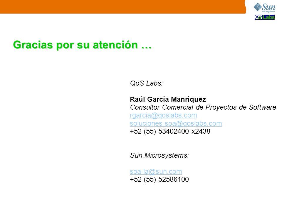 Gracias por su atención … QoS Labs: Raúl García Manríquez Consultor Comercial de Proyectos de Software rgarcia@qoslabs.com soluciones-soa@qoslabs.com +52 (55) 53402400 x2438 Sun Microsystems: soa-la@sun.com +52 (55) 52586100