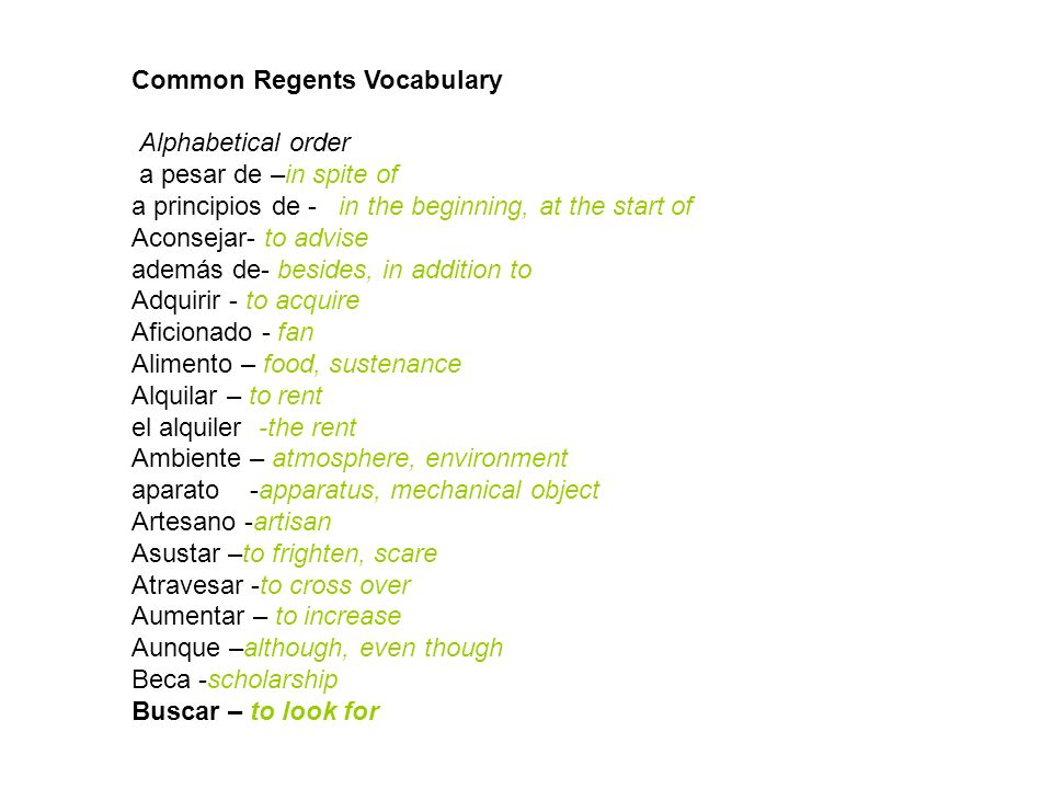 Common Regents Vocabulary Alphabetical order a pesar de –in spite of a principios de - in the beginning, at the start of Aconsejar- to advise además d