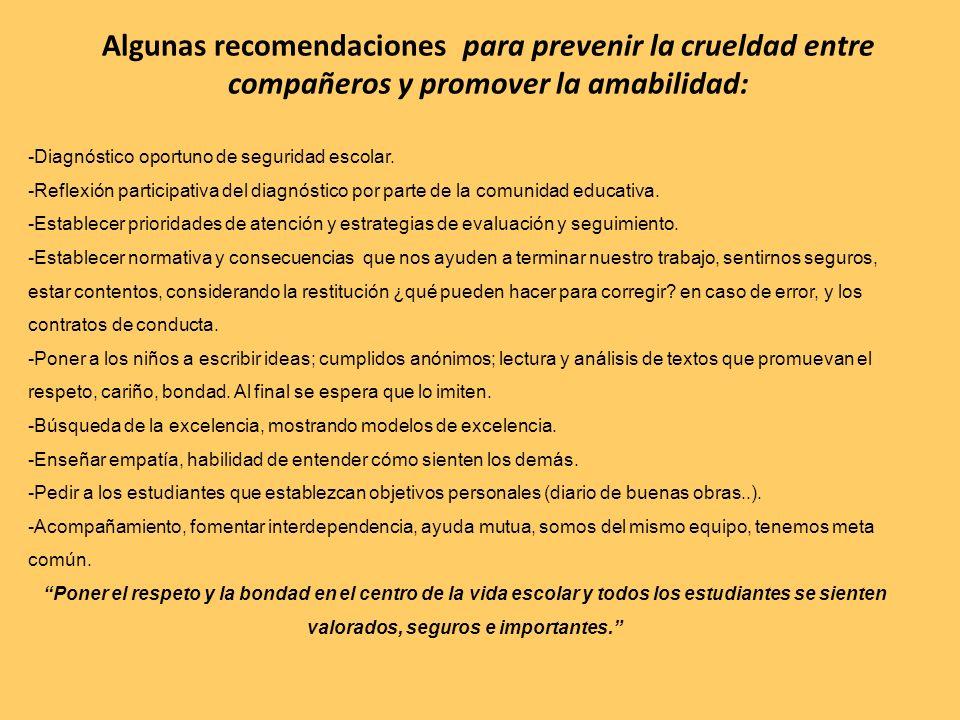 Algunas recomendaciones para prevenir la crueldad entre compañeros y promover la amabilidad: -Diagnóstico oportuno de seguridad escolar. -Reflexión pa