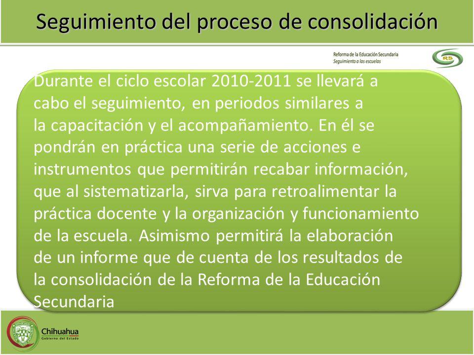 Seguimiento del proceso de consolidación Durante el ciclo escolar 2010-2011 se llevará a cabo el seguimiento, en periodos similares a la capacitación
