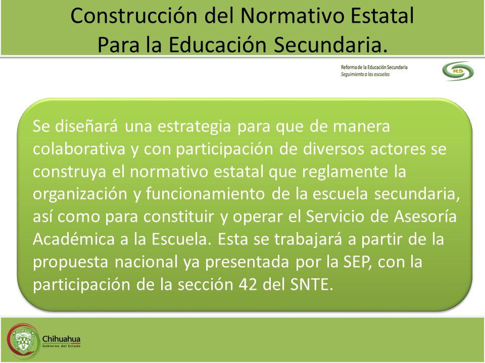 Construcción del Normativo Estatal Para la Educación Secundaria. Se diseñará una estrategia para que de manera colaborativa y con participación de div