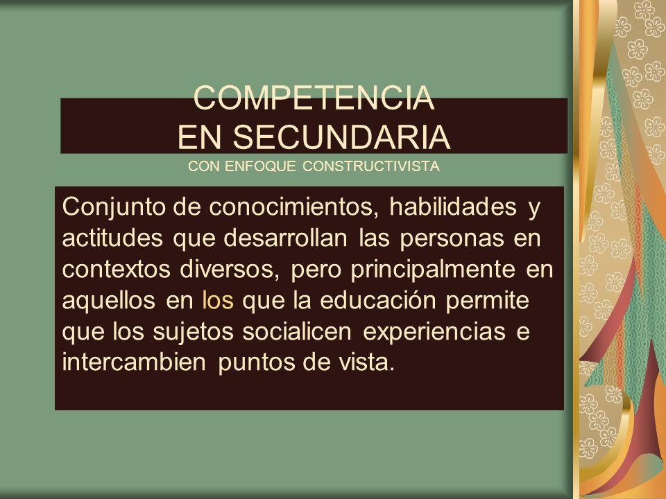 COMPETENCIA EN SECUNDARIA CON ENFOQUE CONSTRUCTIVISTA Conjunto de conocimientos, habilidades y actitudes que desarrollan las personas en contextos div