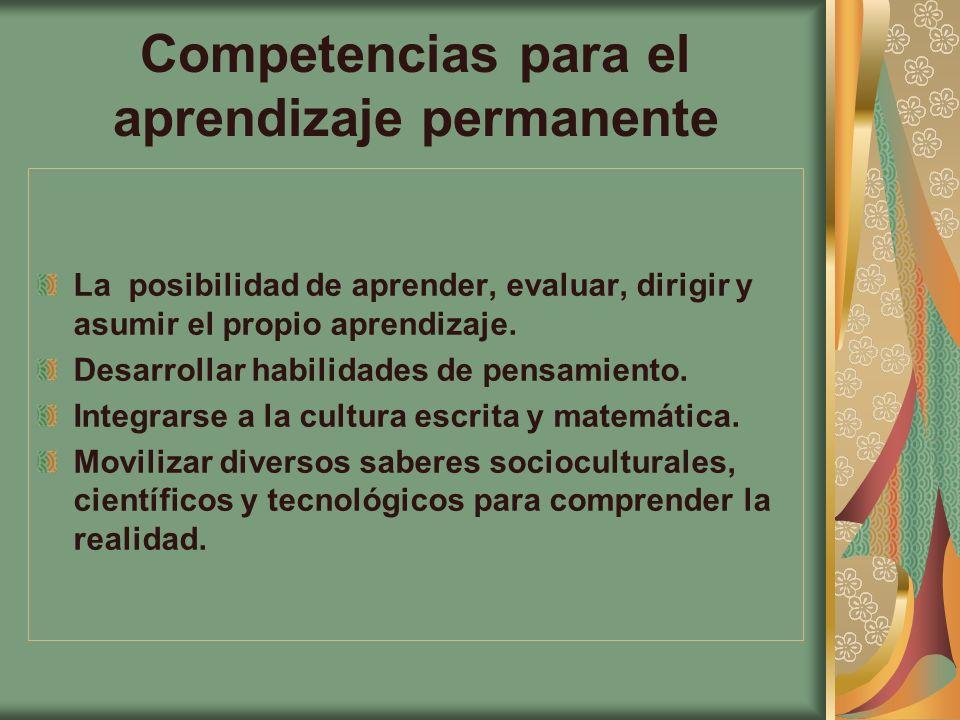 Competencias para el aprendizaje permanente La posibilidad de aprender, evaluar, dirigir y asumir el propio aprendizaje. Desarrollar habilidades de pe