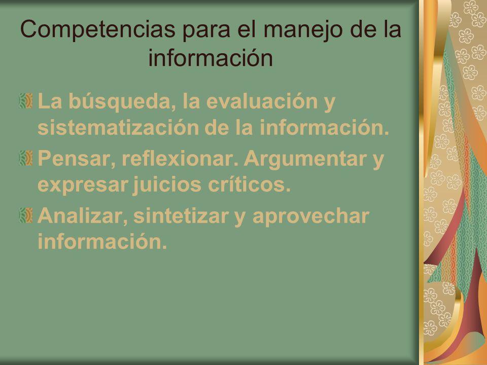 Competencias para el manejo de la información La búsqueda, la evaluación y sistematización de la información. Pensar, reflexionar. Argumentar y expres