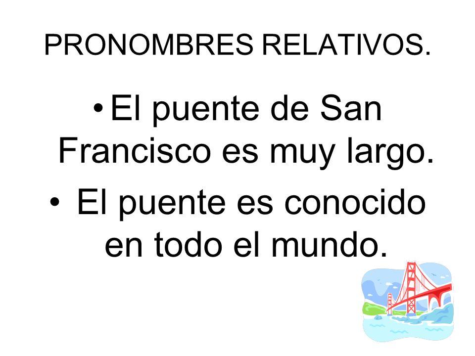 PRONOMBRES RELATIVOS. El puente de San Francisco es muy largo. El puente es conocido en todo el mundo.