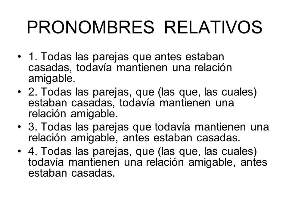 PRONOMBRES RELATIVOS 1. Todas las parejas que antes estaban casadas, todavía mantienen una relación amigable. 2. Todas las parejas, que (las que, las