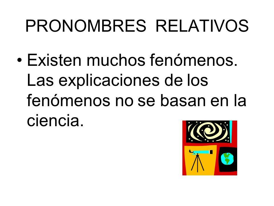 PRONOMBRES RELATIVOS Existen muchos fenómenos. Las explicaciones de los fenómenos no se basan en la ciencia.