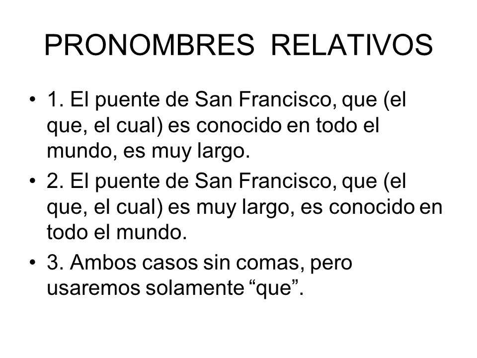 PRONOMBRES RELATIVOS 1. El puente de San Francisco, que (el que, el cual) es conocido en todo el mundo, es muy largo. 2. El puente de San Francisco, q