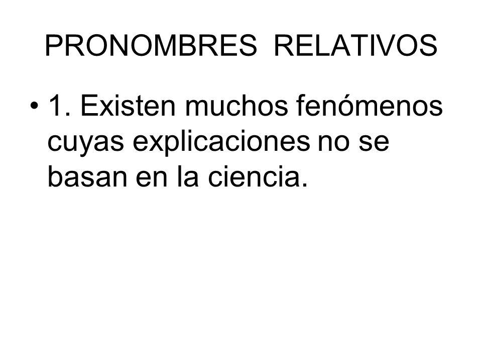 PRONOMBRES RELATIVOS 1. Existen muchos fenómenos cuyas explicaciones no se basan en la ciencia.