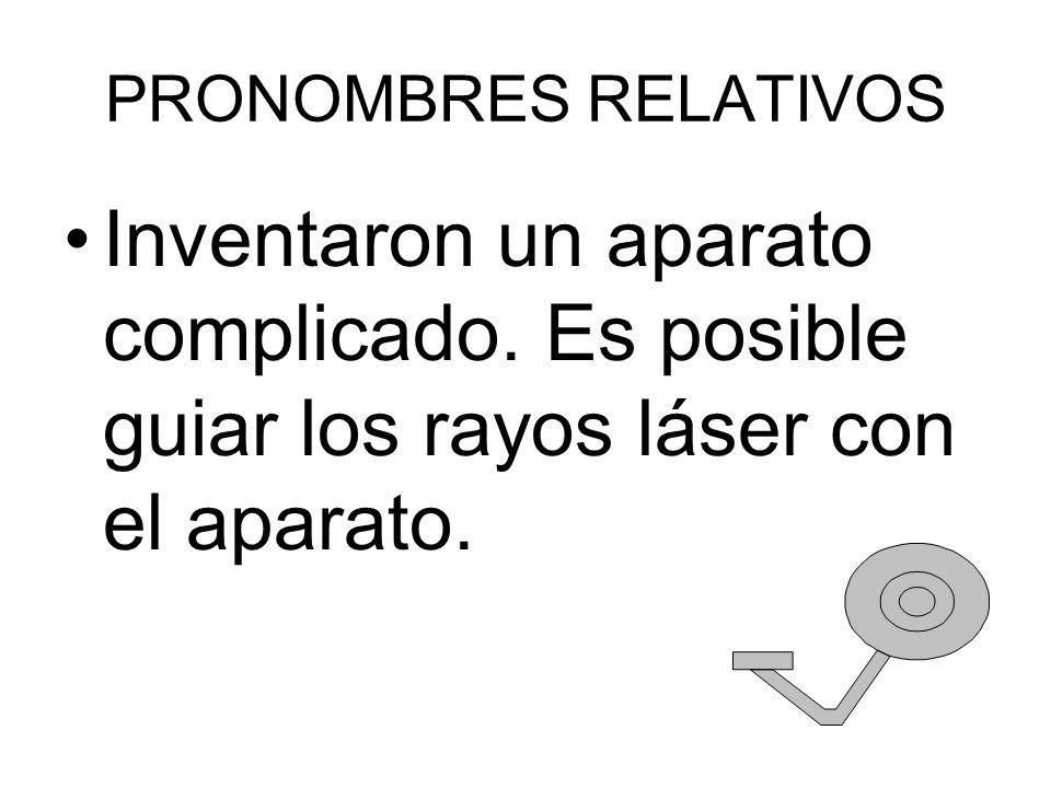 PRONOMBRES RELATIVOS Inventaron un aparato complicado. Es posible guiar los rayos láser con el aparato.