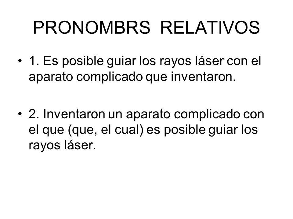 PRONOMBRS RELATIVOS 1. Es posible guiar los rayos láser con el aparato complicado que inventaron. 2. Inventaron un aparato complicado con el que (que,