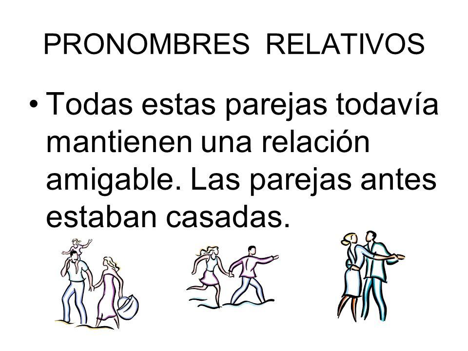 PRONOMBRES RELATIVOS Todas estas parejas todavía mantienen una relación amigable. Las parejas antes estaban casadas.