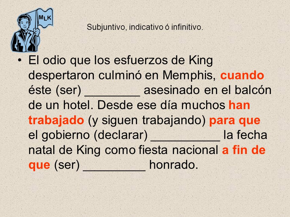 Subjuntivo, indicativo ó infinitivo. El odio que los esfuerzos de King despertaron culminó en Memphis, cuando éste (ser) ________ asesinado en el balc