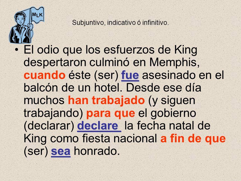 Subjuntivo, indicativo ó infinitivo. fue declare seaEl odio que los esfuerzos de King despertaron culminó en Memphis, cuando éste (ser) fue asesinado