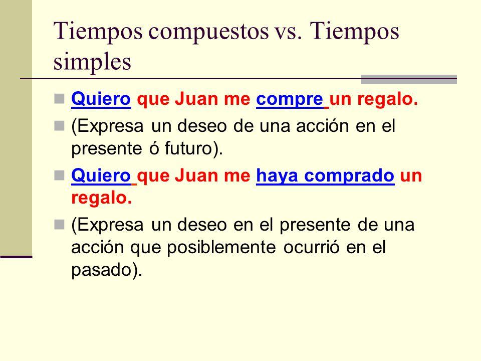 Tiempos compuestos vs. Tiempos simples Quiero que Juan me compre un regalo. (Expresa un deseo de una acción en el presente ó futuro). Quiero que Juan