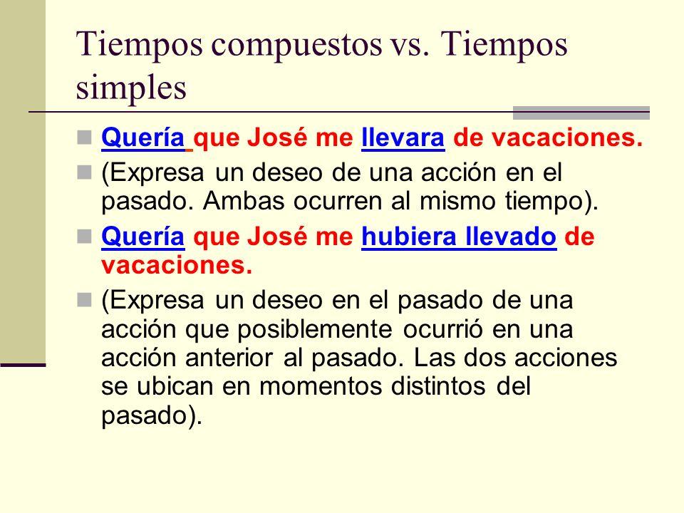 Tiempos compuestos vs. Tiempos simples Quería que José me llevara de vacaciones. (Expresa un deseo de una acción en el pasado. Ambas ocurren al mismo