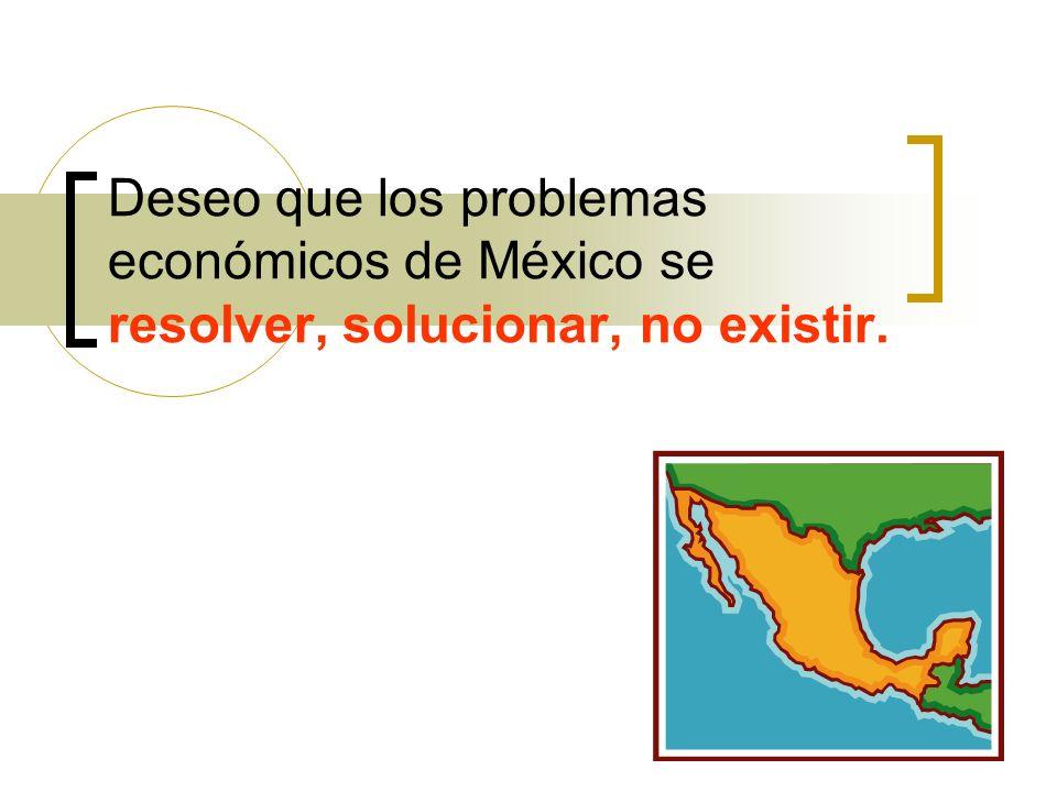 Deseo que los problemas económicos de México se resolver, solucionar, no existir.