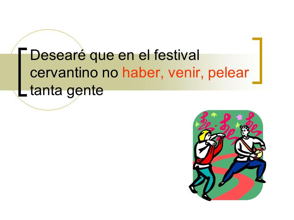 Desearé que en el festival cervantino no haber, venir, pelear tanta gente