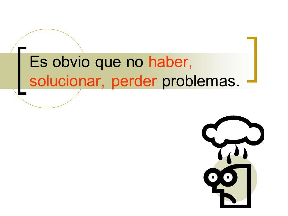 Es obvio que no haber, solucionar, perder problemas.