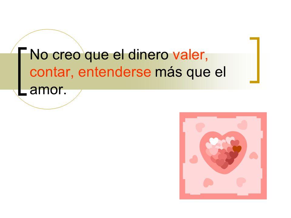 No creo que el dinero valer, contar, entenderse más que el amor.
