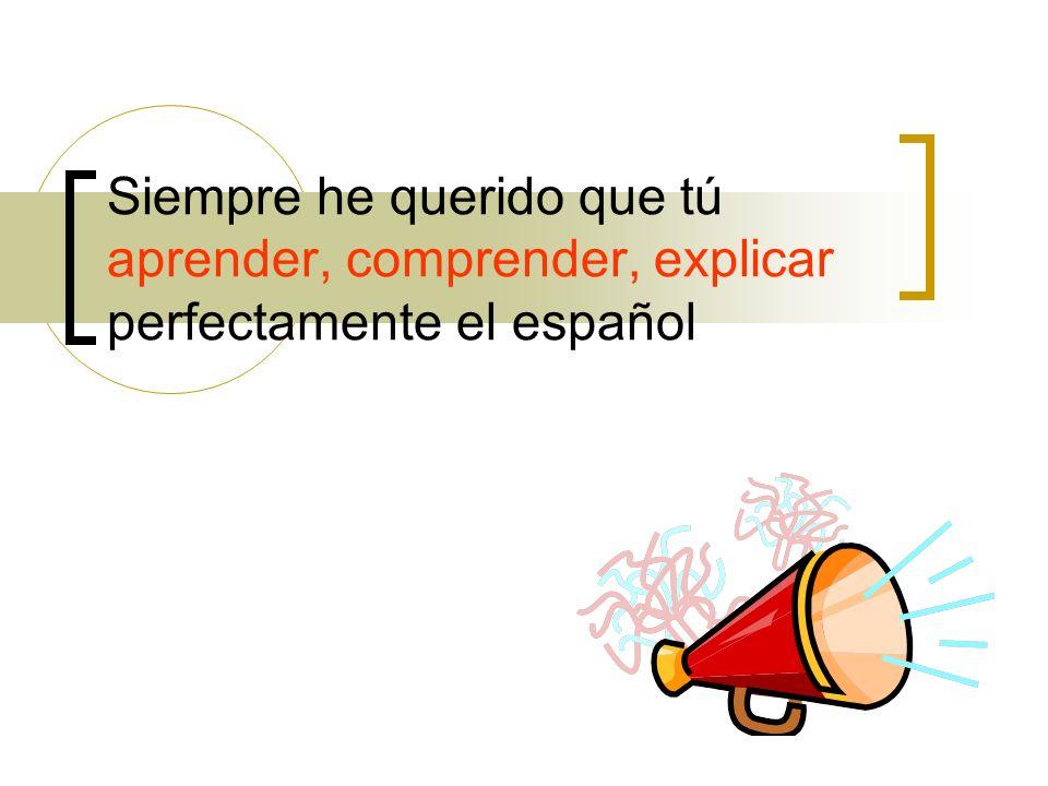 Siempre he querido que tú aprender, comprender, explicar perfectamente el español