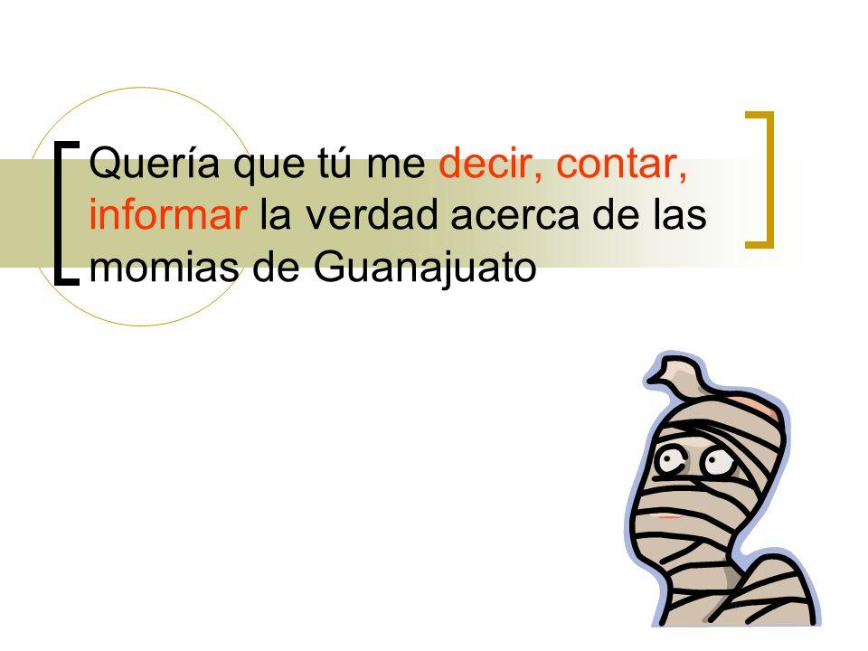 Quería que tú me decir, contar, informar la verdad acerca de las momias de Guanajuato