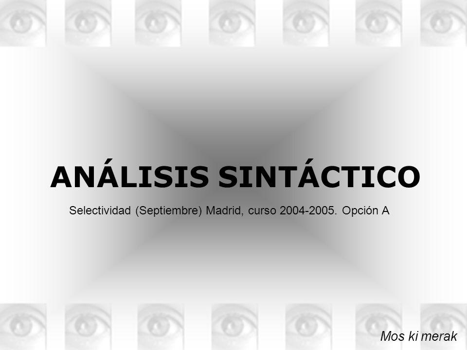 ANÁLISIS SINTÁCTICO Mos ki merak Selectividad (Septiembre) Madrid, curso 2004-2005. Opción A