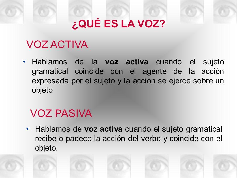 LA VOZ PASIVA VOZ ACTIVA Hablamos de la voz activa cuando el sujeto gramatical coincide con el agente de la acción expresada por el sujeto y la acción