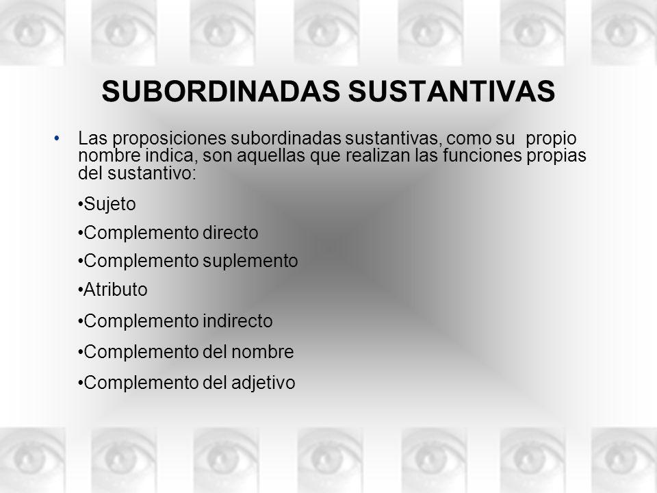 Las proposiciones subordinadas sustantivas, como su propio nombre indica, son aquellas que realizan las funciones propias del sustantivo: Sujeto Compl