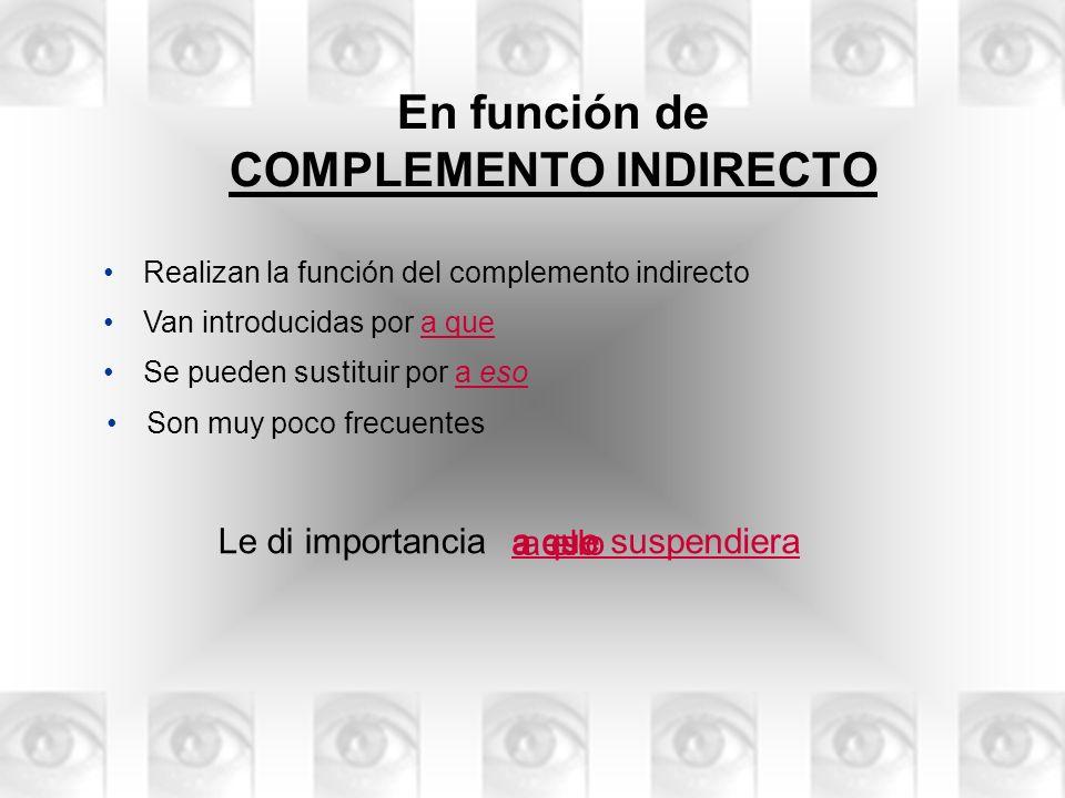 En función de COMPLEMENTO INDIRECTO Realizan la función del complemento indirecto Le di importancia a ello a que suspendiera Se pueden sustituir por a