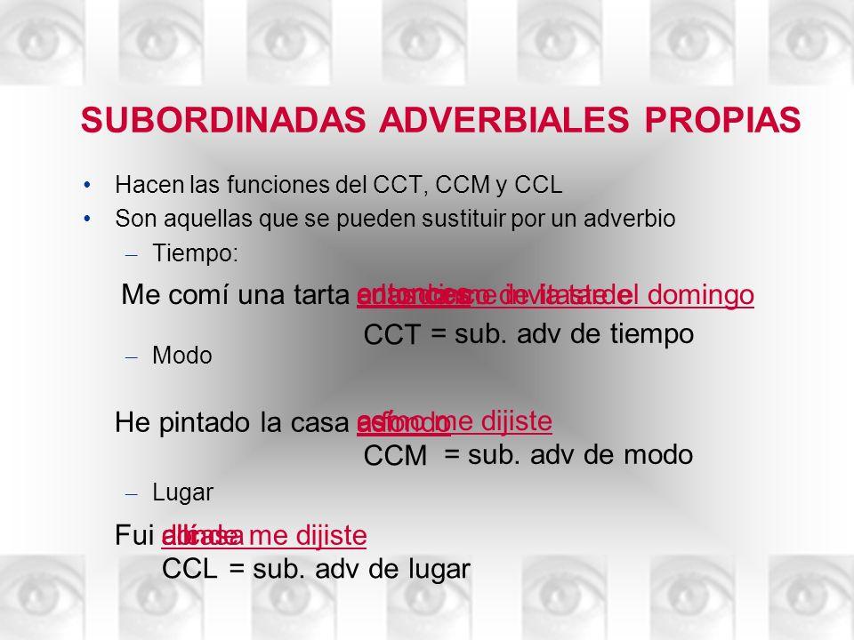 SUBORDINADAS ADVERBIALES PROPIAS Hacen las funciones del CCT, CCM y CCL Son aquellas que se pueden sustituir por un adverbio – Tiempo: – Modo – Lugar